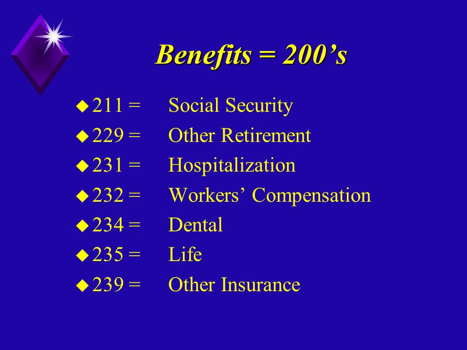 Benefits = 200s u 211 =Social Security u 229 =Other Retirement u 231 =Hospitalization u 232 =Workers Compensation u 234 =Dental u 235 =Life u 239 =Other Insurance