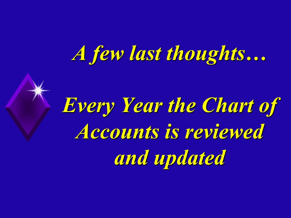 A few last thoughts… Every Year the Chart of Accounts is reviewed and updated