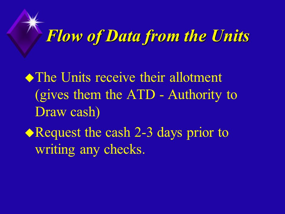 Flow of Data from the Units u The Units receive their allotment (gives them the ATD - Authority to Draw cash) u Request the cash 2-3 days prior to writing any checks.