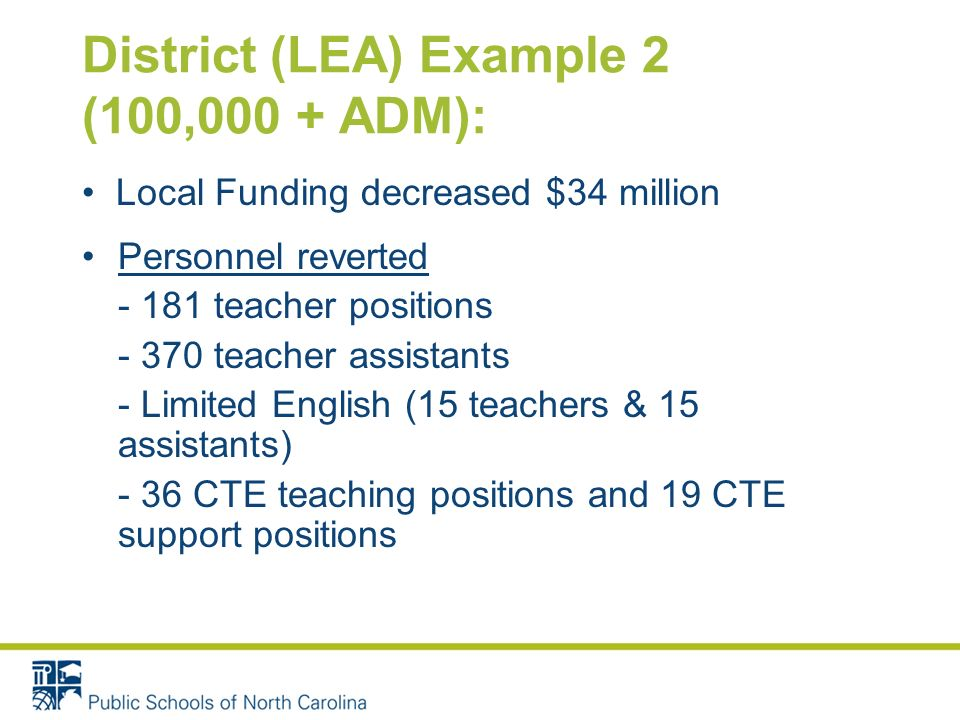 District (LEA) Example 2 (100,000 + ADM): Local Funding decreased $34 million Personnel reverted - 181 teacher positions - 370 teacher assistants - Limited English (15 teachers & 15 assistants) - 36 CTE teaching positions and 19 CTE support positions