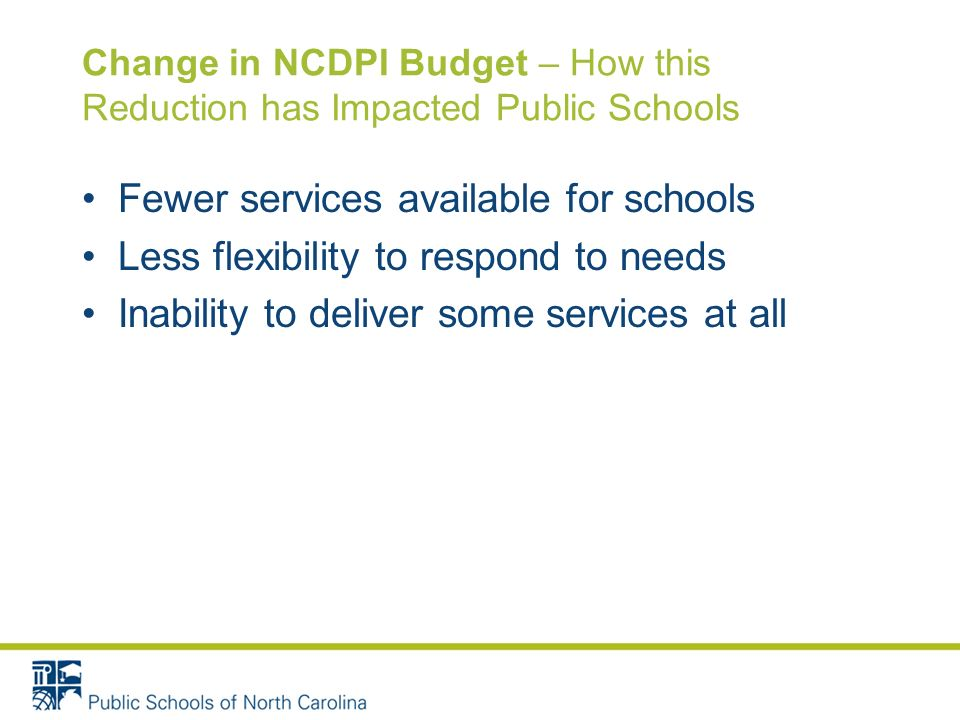 Change in NCDPI Budget – How this Reduction has Impacted Public Schools Fewer services available for schools Less flexibility to respond to needs Inability to deliver some services at all