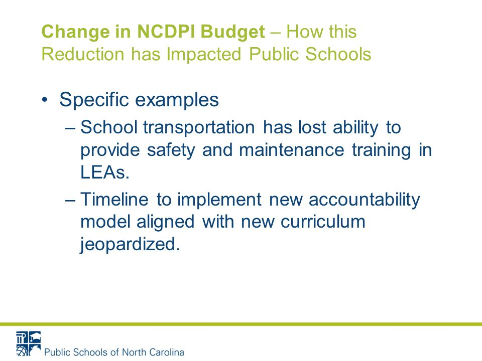 Change in NCDPI Budget – How this Reduction has Impacted Public Schools Specific examples –School transportation has lost ability to provide safety and maintenance training in LEAs.