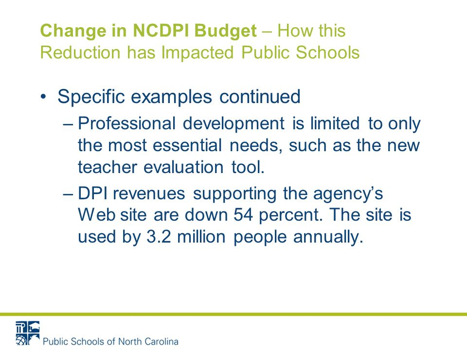 Change in NCDPI Budget – How this Reduction has Impacted Public Schools Specific examples continued –Professional development is limited to only the most essential needs, such as the new teacher evaluation tool.