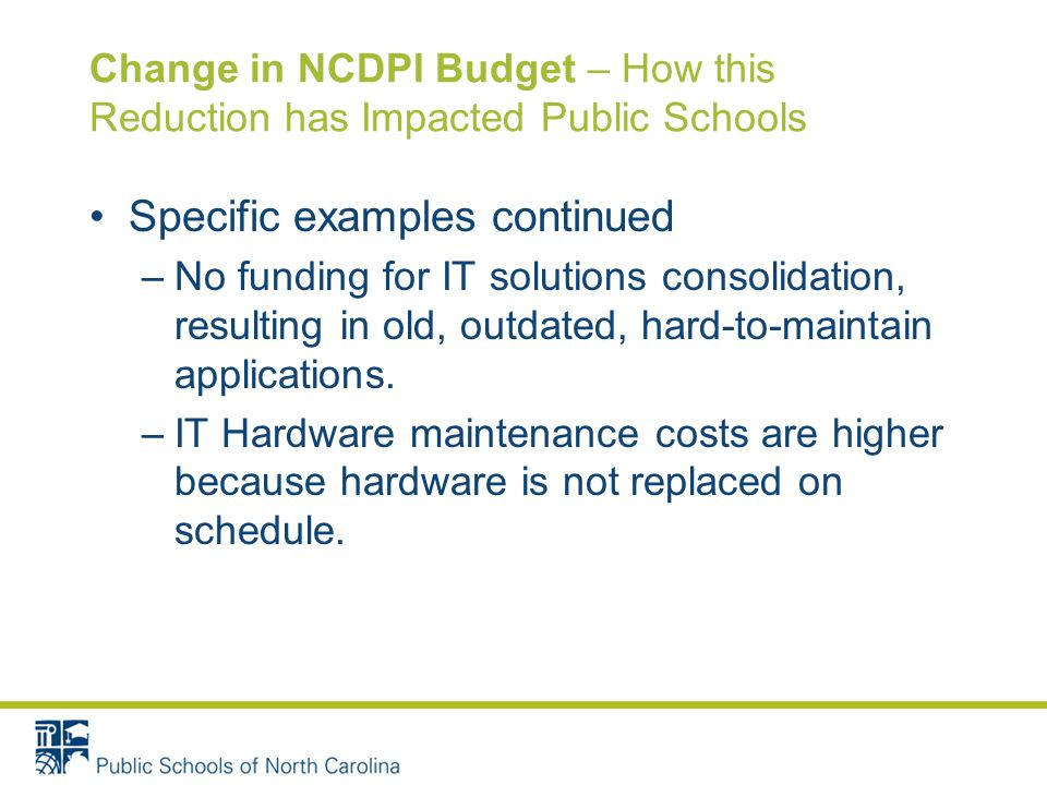 Change in NCDPI Budget – How this Reduction has Impacted Public Schools Specific examples continued –No funding for IT solutions consolidation, result