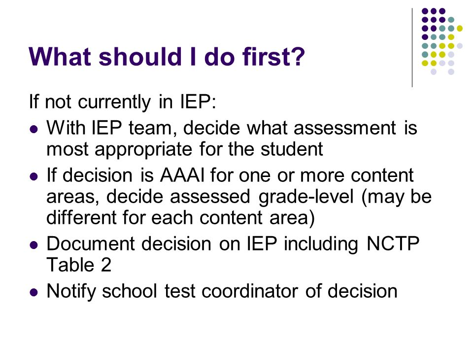 What should I do first? If not currently in IEP: With IEP team, decide what assessment is most appropriate for the student If decision is AAAI for one