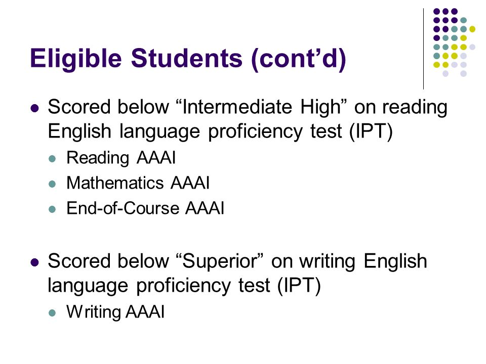 Eligible Students (contd) Scored below Intermediate High on reading English language proficiency test (IPT) Reading AAAI Mathematics AAAI End-of-Course AAAI Scored below Superior on writing English language proficiency test (IPT) Writing AAAI