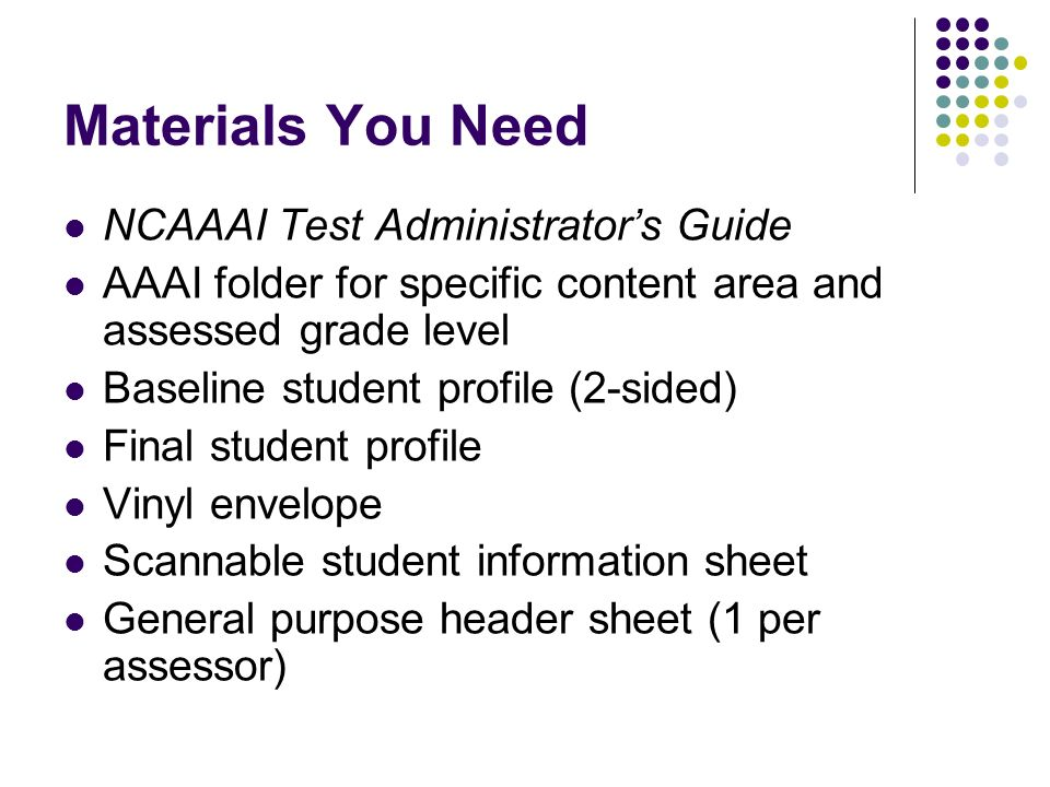 Materials You Need NCAAAI Test Administrators Guide AAAI folder for specific content area and assessed grade level Baseline student profile (2-sided) Final student profile Vinyl envelope Scannable student information sheet General purpose header sheet (1 per assessor)