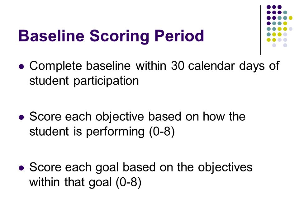 Baseline Scoring Period Complete baseline within 30 calendar days of student participation Score each objective based on how the student is performing (0-8) Score each goal based on the objectives within that goal (0-8)