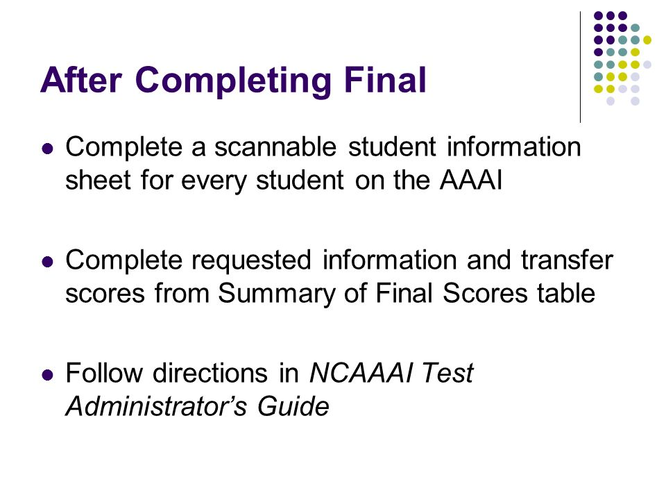 After Completing Final Complete a scannable student information sheet for every student on the AAAI Complete requested information and transfer scores from Summary of Final Scores table Follow directions in NCAAAI Test Administrators Guide
