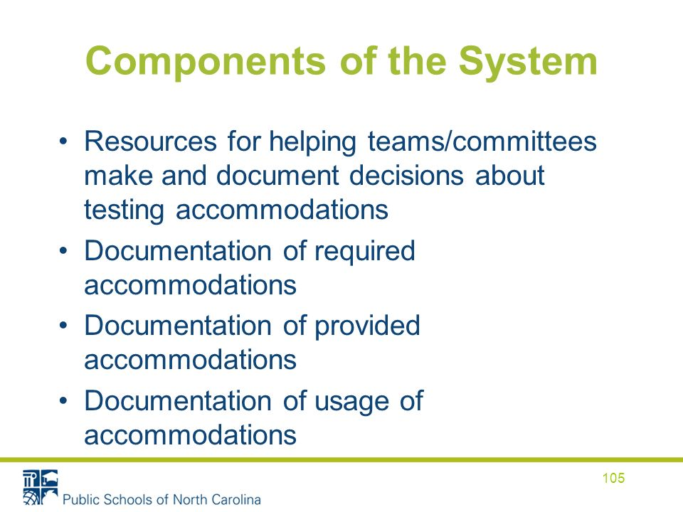Components of the System Resources for helping teams/committees make and document decisions about testing accommodations Documentation of required accommodations Documentation of provided accommodations Documentation of usage of accommodations 105