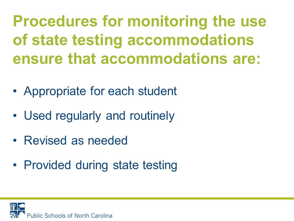 Procedures for monitoring the use of state testing accommodations ensure that accommodations are: Appropriate for each student Used regularly and rout
