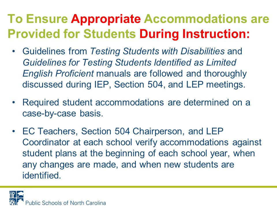 To Ensure Appropriate Accommodations are Provided for Students During Instruction: Guidelines from Testing Students with Disabilities and Guidelines for Testing Students Identified as Limited English Proficient manuals are followed and thoroughly discussed during IEP, Section 504, and LEP meetings.