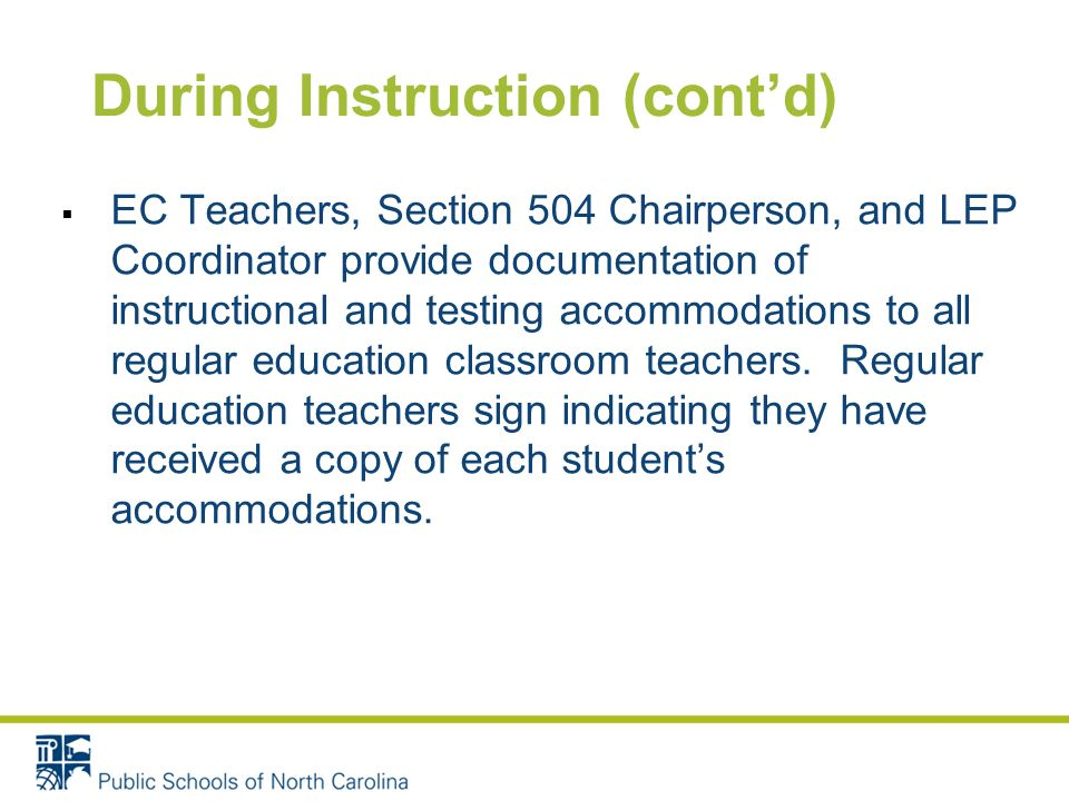 During Instruction (contd) EC Teachers, Section 504 Chairperson, and LEP Coordinator provide documentation of instructional and testing accommodations to all regular education classroom teachers.