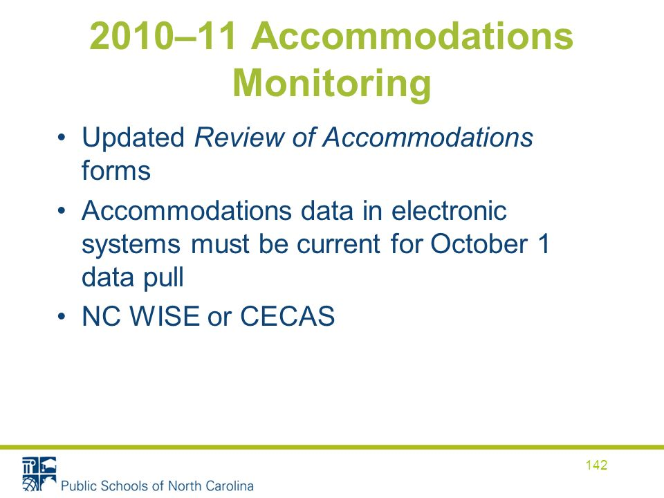 2010–11 Accommodations Monitoring Updated Review of Accommodations forms Accommodations data in electronic systems must be current for October 1 data pull NC WISE or CECAS 142