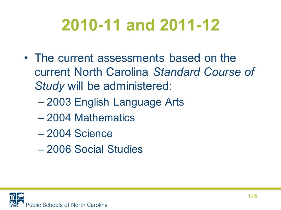 2010-11 and 2011-12 The current assessments based on the current North Carolina Standard Course of Study will be administered: –2003 English Language Arts –2004 Mathematics –2004 Science –2006 Social Studies 145