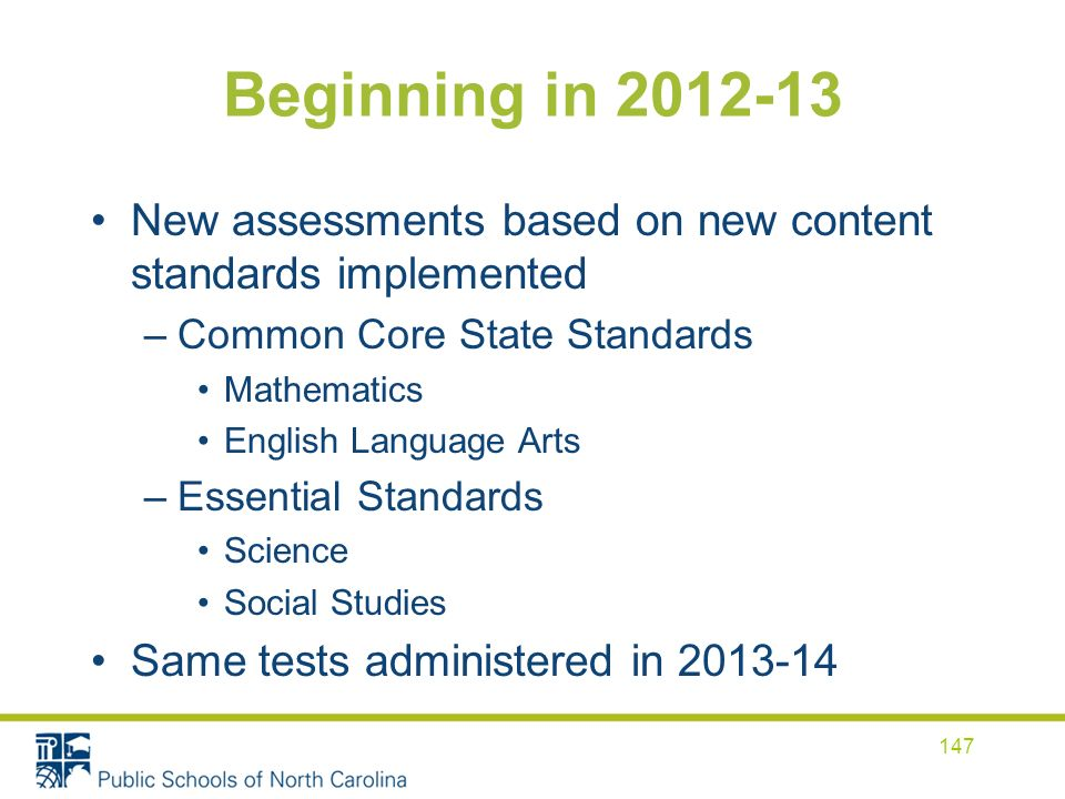 Beginning in 2012-13 New assessments based on new content standards implemented –Common Core State Standards Mathematics English Language Arts –Essential Standards Science Social Studies Same tests administered in 2013-14 147
