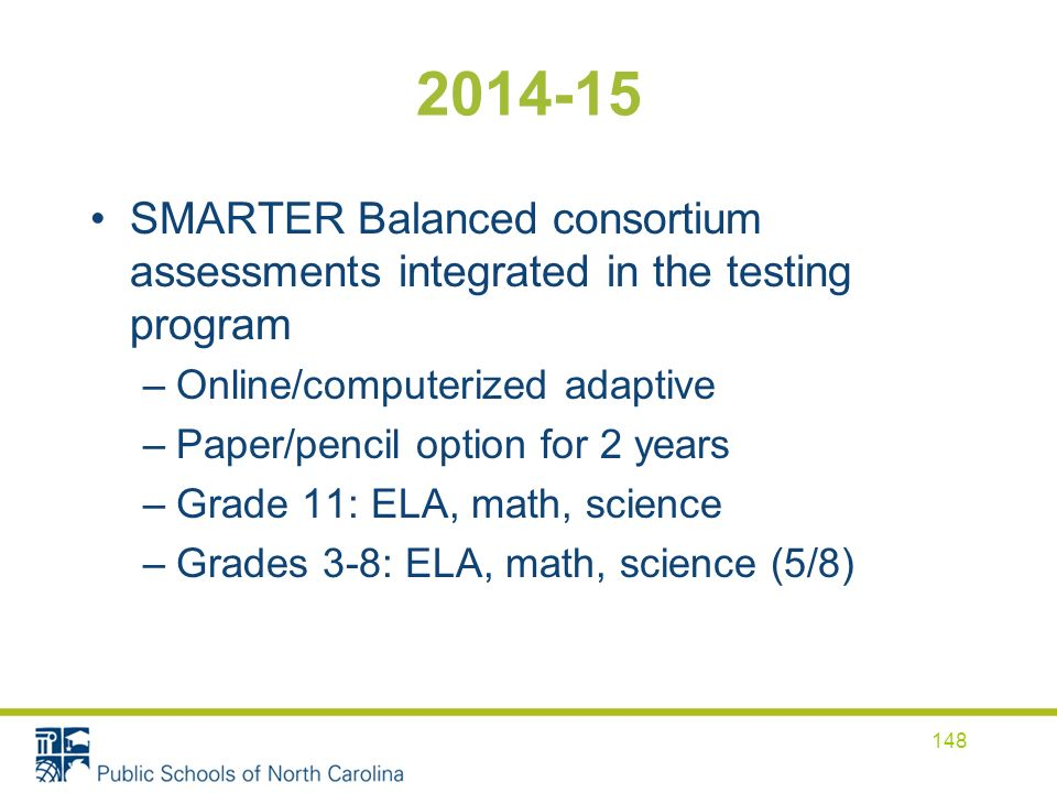 2014-15 SMARTER Balanced consortium assessments integrated in the testing program –Online/computerized adaptive –Paper/pencil option for 2 years –Grad