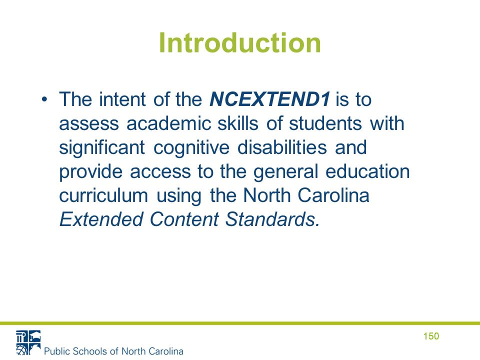 Introduction The intent of the NCEXTEND1 is to assess academic skills of students with significant cognitive disabilities and provide access to the general education curriculum using the North Carolina Extended Content Standards.