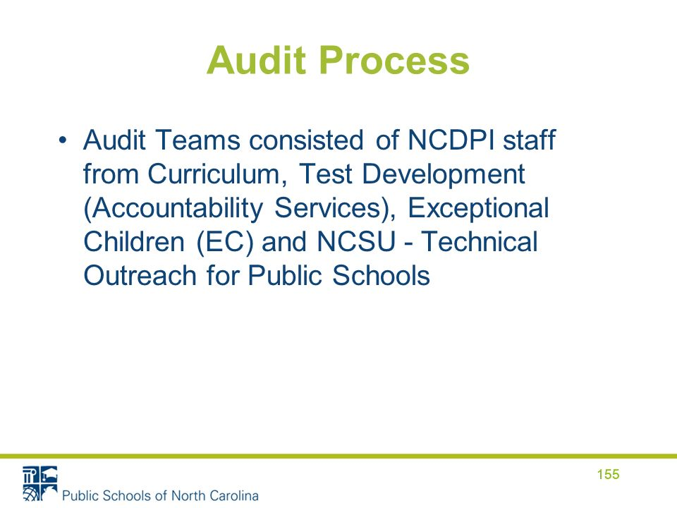 Audit Process Audit Teams consisted of NCDPI staff from Curriculum, Test Development (Accountability Services), Exceptional Children (EC) and NCSU - Technical Outreach for Public Schools 155