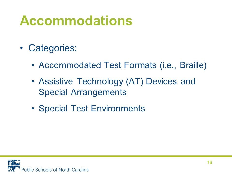 Accommodations Categories: Accommodated Test Formats (i.e., Braille) Assistive Technology (AT) Devices and Special Arrangements Special Test Environme