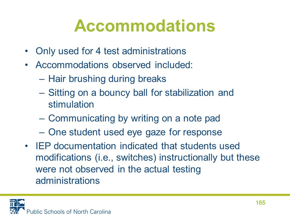 Accommodations Only used for 4 test administrations Accommodations observed included: –Hair brushing during breaks –Sitting on a bouncy ball for stabilization and stimulation –Communicating by writing on a note pad –One student used eye gaze for response IEP documentation indicated that students used modifications (i.e., switches) instructionally but these were not observed in the actual testing administrations 165