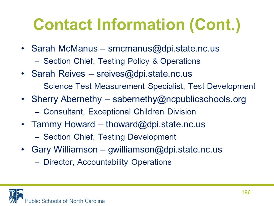 Contact Information (Cont.) Sarah McManus – smcmanus@dpi.state.nc.us –Section Chief, Testing Policy & Operations Sarah Reives – sreives@dpi.state.nc.u