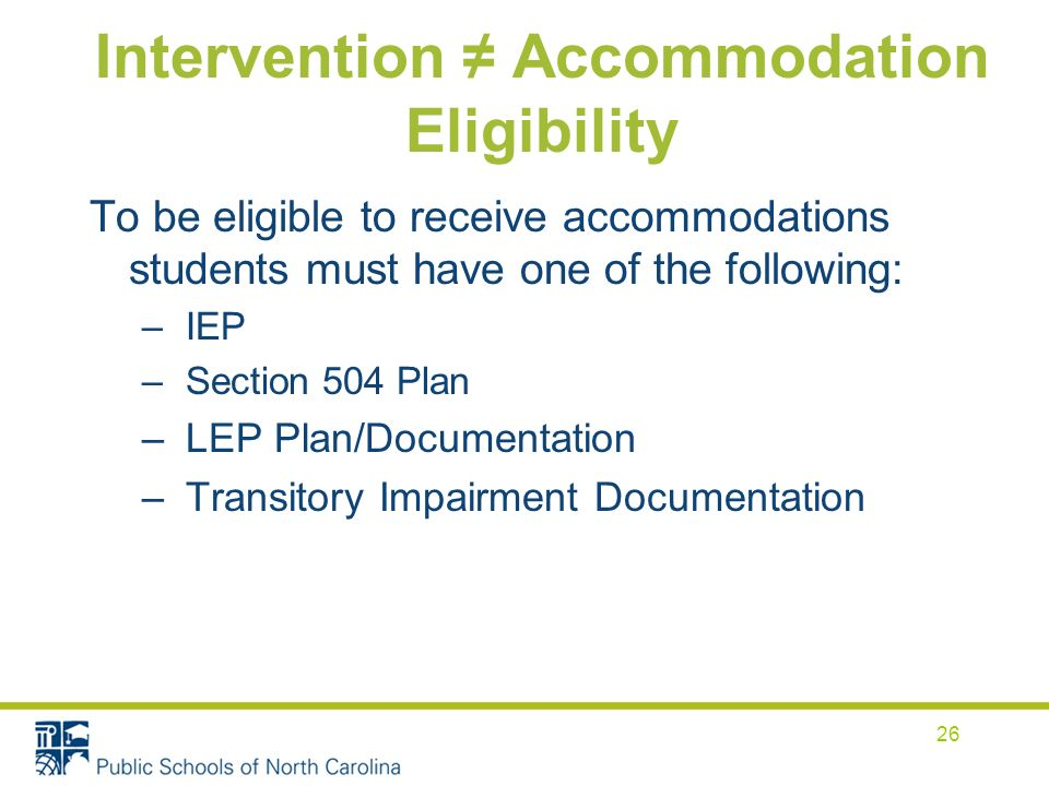 Intervention Accommodation Eligibility To be eligible to receive accommodations students must have one of the following: – IEP – Section 504 Plan – LE