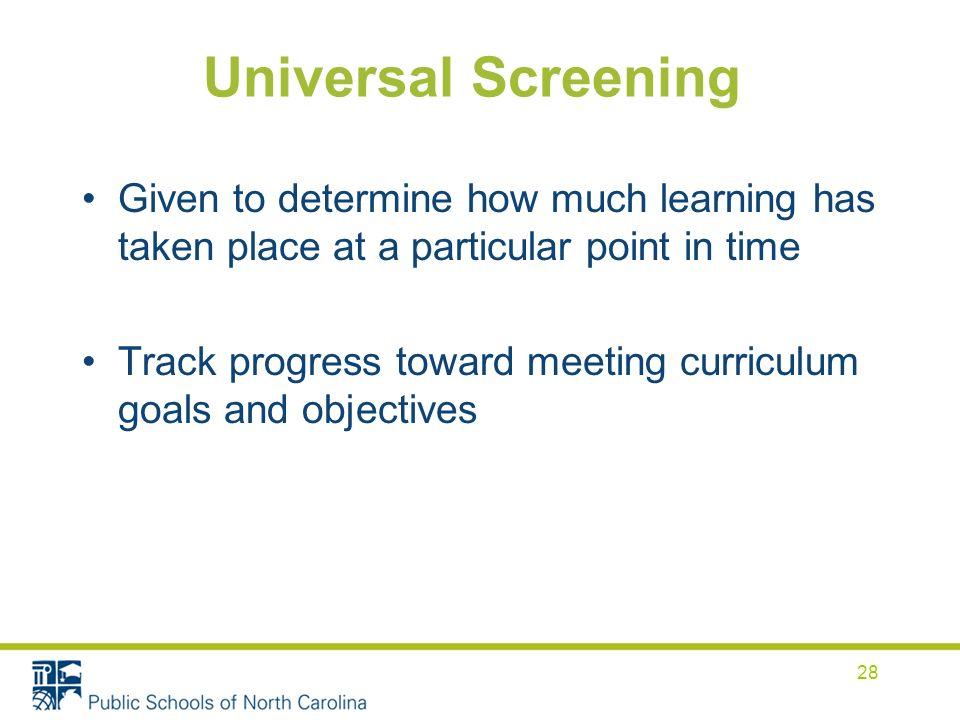 Universal Screening Given to determine how much learning has taken place at a particular point in time Track progress toward meeting curriculum goals and objectives 28