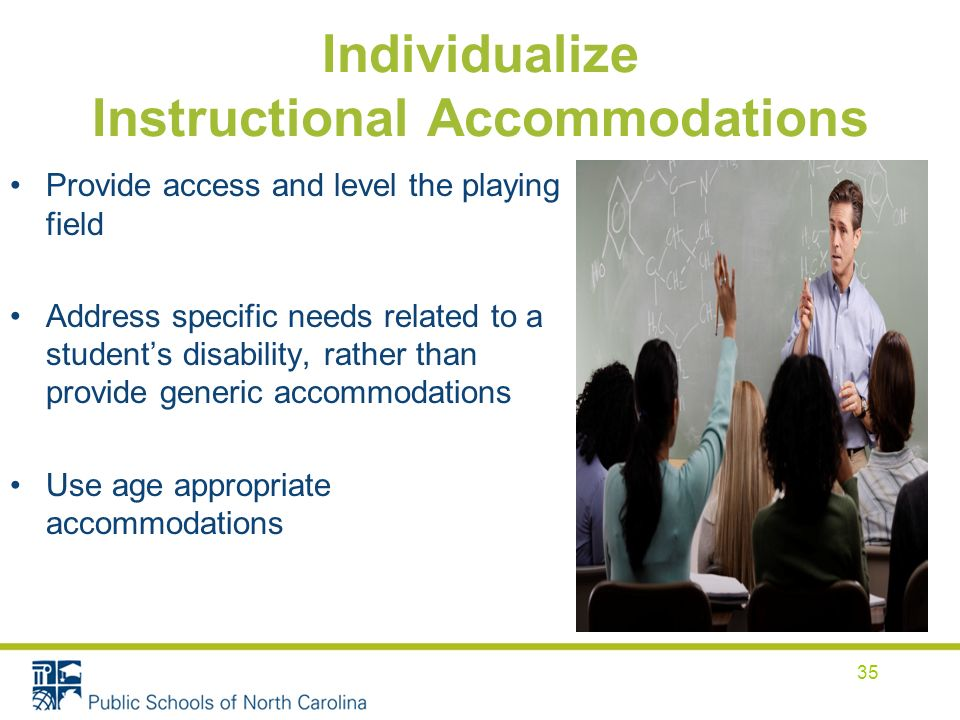Individualize Instructional Accommodations Provide access and level the playing field Address specific needs related to a students disability, rather