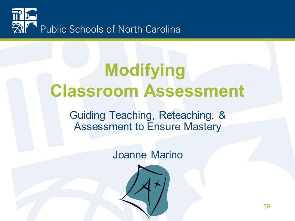 Modifying Classroom Assessment Guiding Teaching, Reteaching, & Assessment to Ensure Mastery Joanne Marino 39