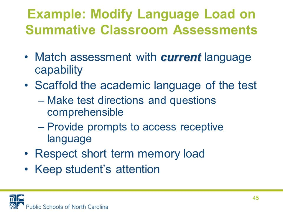 Example: Modify Language Load on Summative Classroom Assessments currentMatch assessment with current language capability Scaffold the academic language of the test –Make test directions and questions comprehensible –Provide prompts to access receptive language Respect short term memory load Keep students attention 45