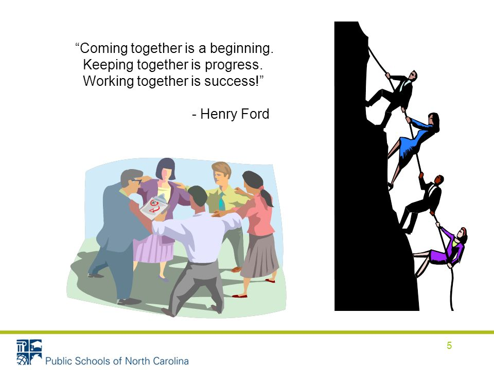 Coming together is a beginning. Keeping together is progress. Working together is success! - Henry Ford 5