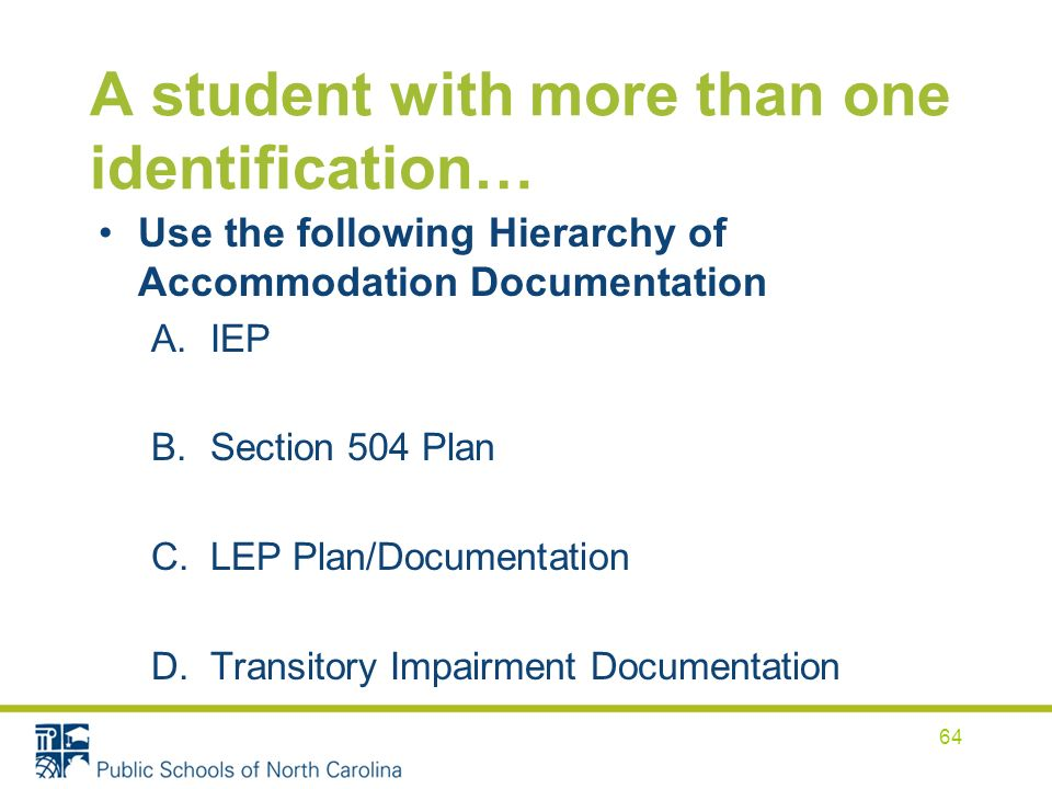 A student with more than one identification… Use the following Hierarchy of Accommodation Documentation A.IEP B.Section 504 Plan C.LEP Plan/Documentation D.Transitory Impairment Documentation 64