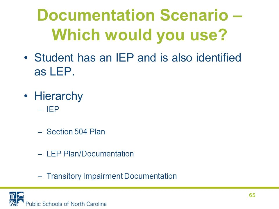 Documentation Scenario – Which would you use? Student has an IEP and is also identified as LEP. Hierarchy –IEP –Section 504 Plan –LEP Plan/Documentati