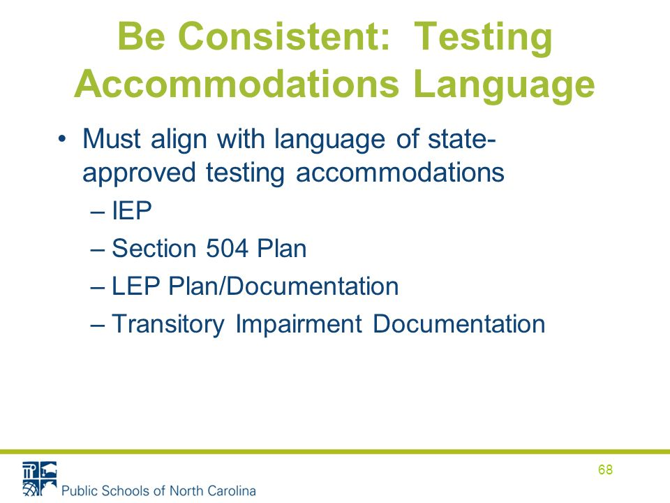 Be Consistent: Testing Accommodations Language Must align with language of state- approved testing accommodations –IEP –Section 504 Plan –LEP Plan/Documentation –Transitory Impairment Documentation 68