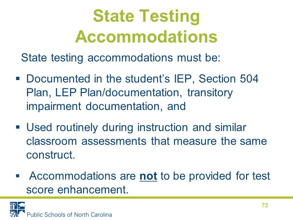 73 State Testing Accommodations State testing accommodations must be: Documented in the students IEP, Section 504 Plan, LEP Plan/documentation, transitory impairment documentation, and Used routinely during instruction and similar classroom assessments that measure the same construct.