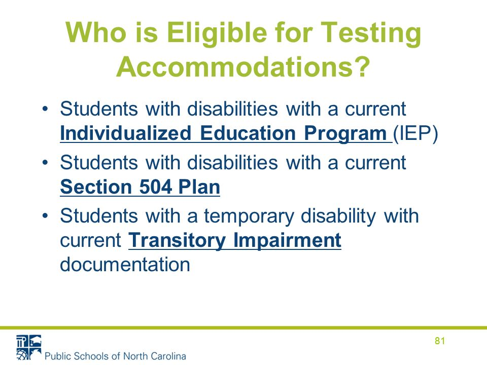 81 Who is Eligible for Testing Accommodations? Students with disabilities with a current Individualized Education Program (IEP) Students with disabili