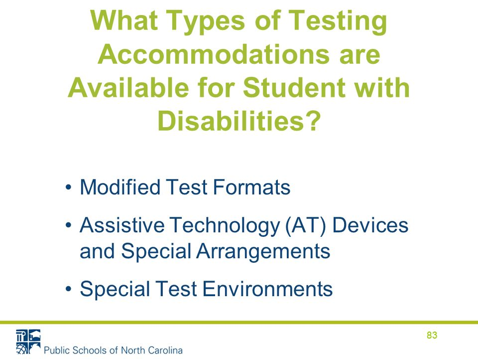 83 What Types of Testing Accommodations are Available for Student with Disabilities? Modified Test Formats Assistive Technology (AT) Devices and Speci