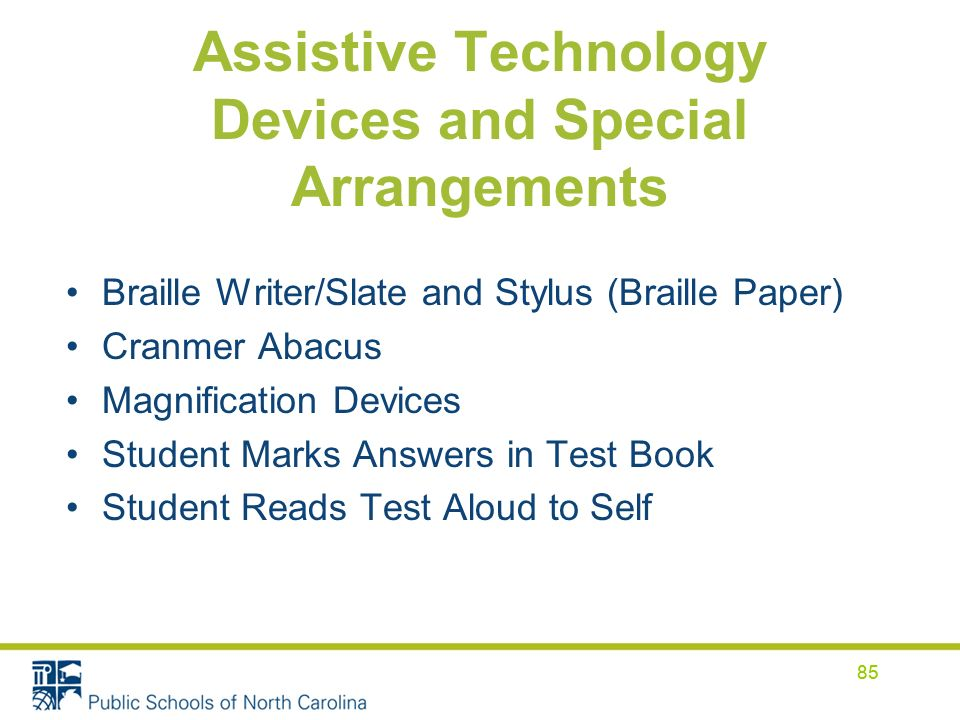 85 Assistive Technology Devices and Special Arrangements Braille Writer/Slate and Stylus (Braille Paper) Cranmer Abacus Magnification Devices Student Marks Answers in Test Book Student Reads Test Aloud to Self 85