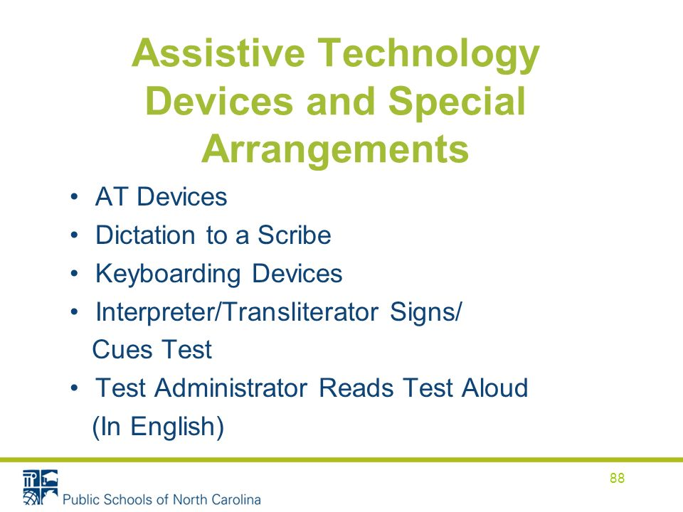 Assistive Technology Devices and Special Arrangements AT Devices Dictation to a Scribe Keyboarding Devices Interpreter/Transliterator Signs/ Cues Test Test Administrator Reads Test Aloud (In English) 88