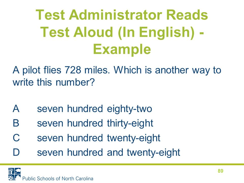 Test Administrator Reads Test Aloud (In English) - Example 89 A pilot flies 728 miles. Which is another way to write this number? A seven hundred eigh