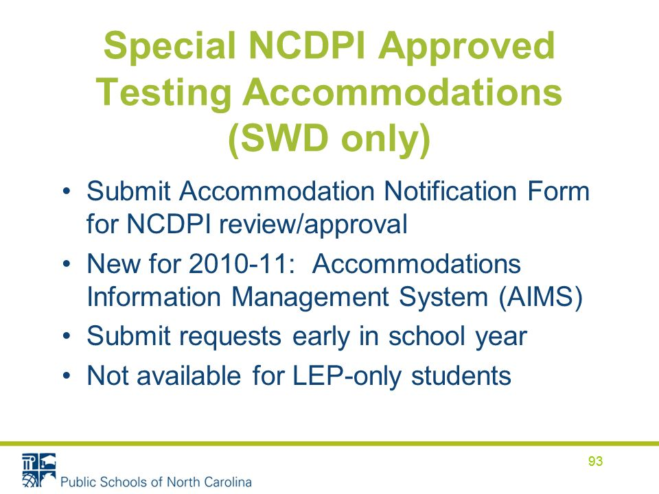93 Special NCDPI Approved Testing Accommodations (SWD only) Submit Accommodation Notification Form for NCDPI review/approval New for 2010-11: Accommod