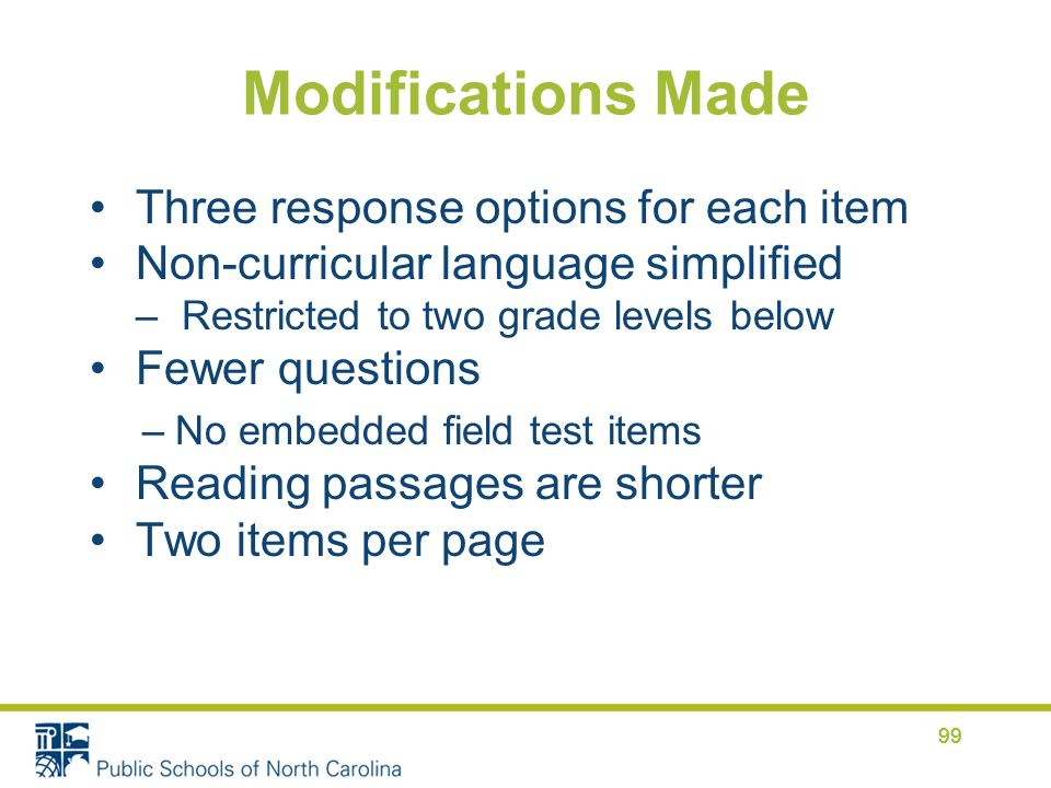 Modifications Made Three response options for each item Non-curricular language simplified –Restricted to two grade levels below Fewer questions –No embedded field test items Reading passages are shorter Two items per page 99