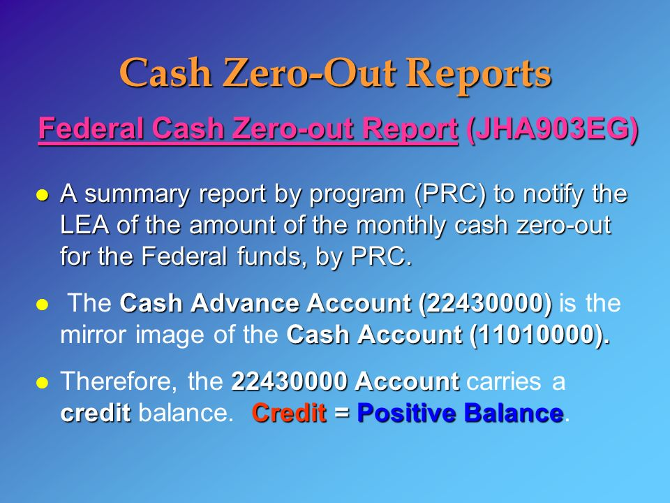 Cash Zero-Out Reports Federal Cash Zero-out Report (JHA903EG) l A summary report by program (PRC) to notify the LEA of the amount of the monthly cash zero-out for the Federal funds, by PRC.