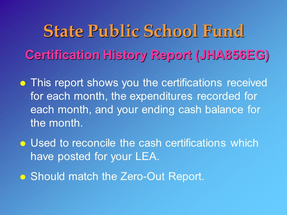 State Public School Fund Certification History Report (JHA856EG) l This report shows you the certifications received for each month, the expenditures recorded for each month, and your ending cash balance for the month.