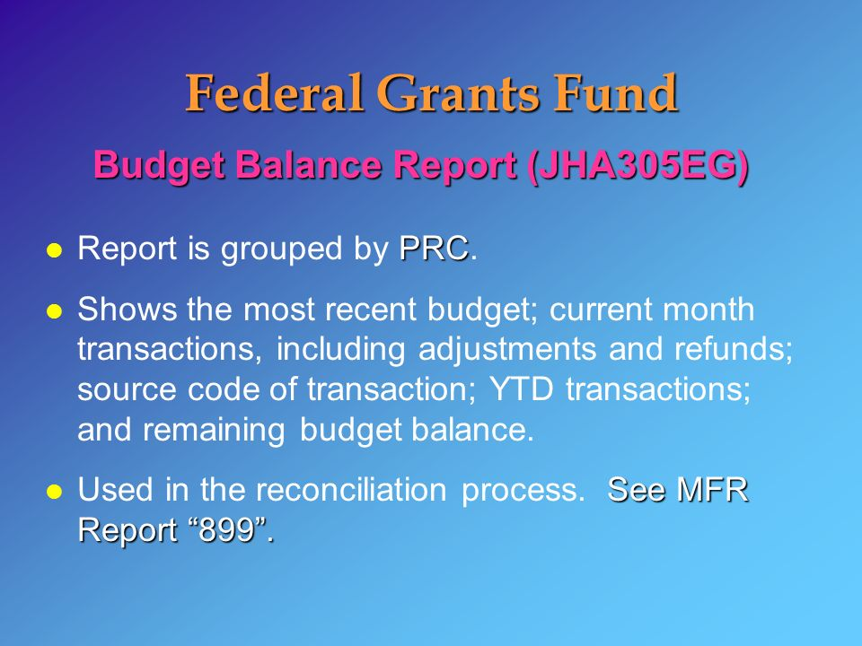Federal Grants Fund Budget Balance Report (JHA305EG) PRC l Report is grouped by PRC. l Shows the most recent budget; current month transactions, inclu