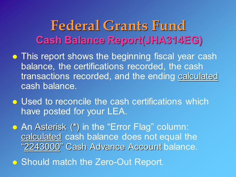 Federal Grants Fund Cash Balance Report(JHA314EG) calculated l This report shows the beginning fiscal year cash balance, the certifications recorded, the cash transactions recorded, and the ending calculated cash balance.