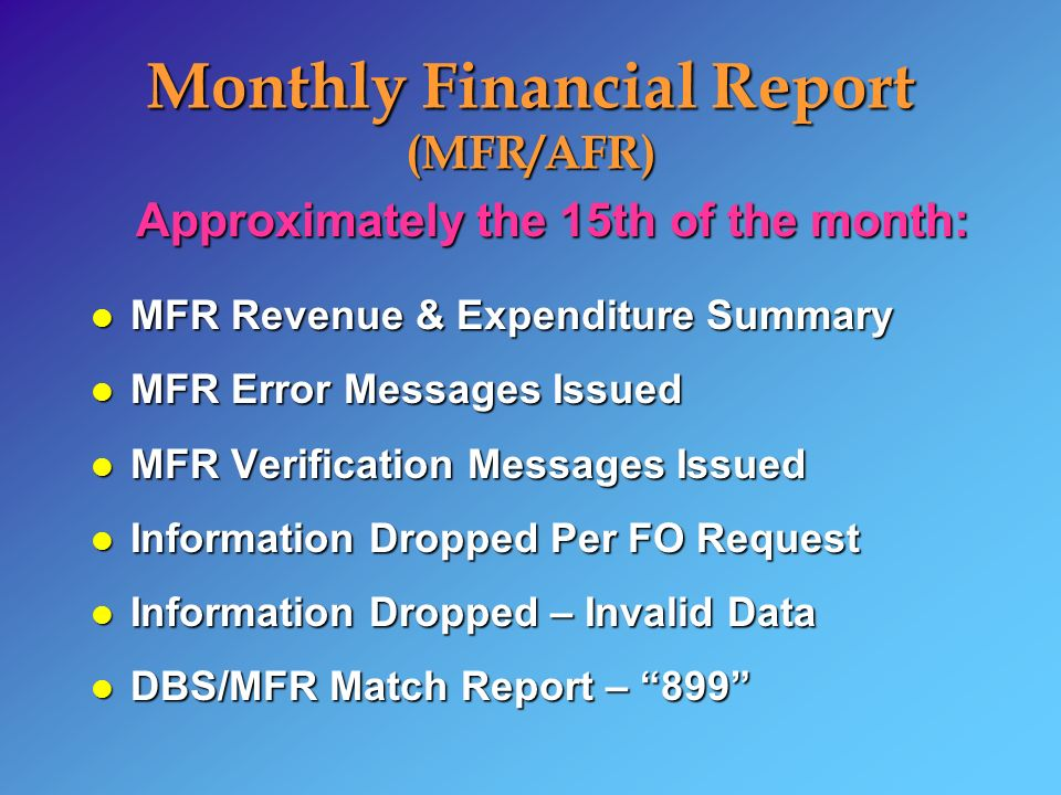 Approximately the 15th of the month: l MFR Revenue & Expenditure Summary l MFR Error Messages Issued l MFR Verification Messages Issued l Information