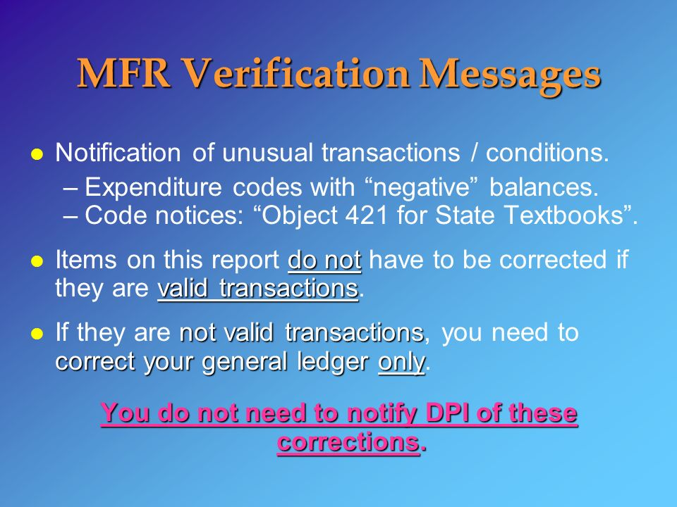 MFR Verification Messages l Notification of unusual transactions / conditions. –Expenditure codes with negative balances. –Code notices: Object 421 fo