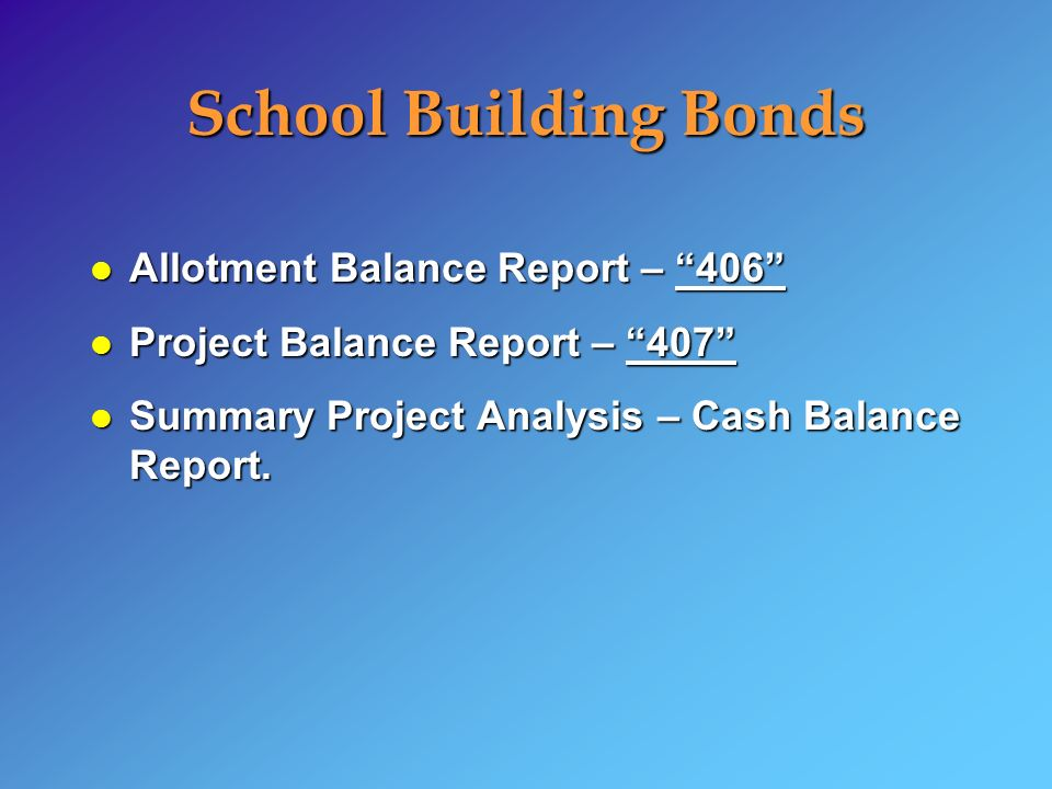 School Building Bonds l Allotment Balance Report – 406 l Project Balance Report – 407 l Summary Project Analysis – Cash Balance Report.